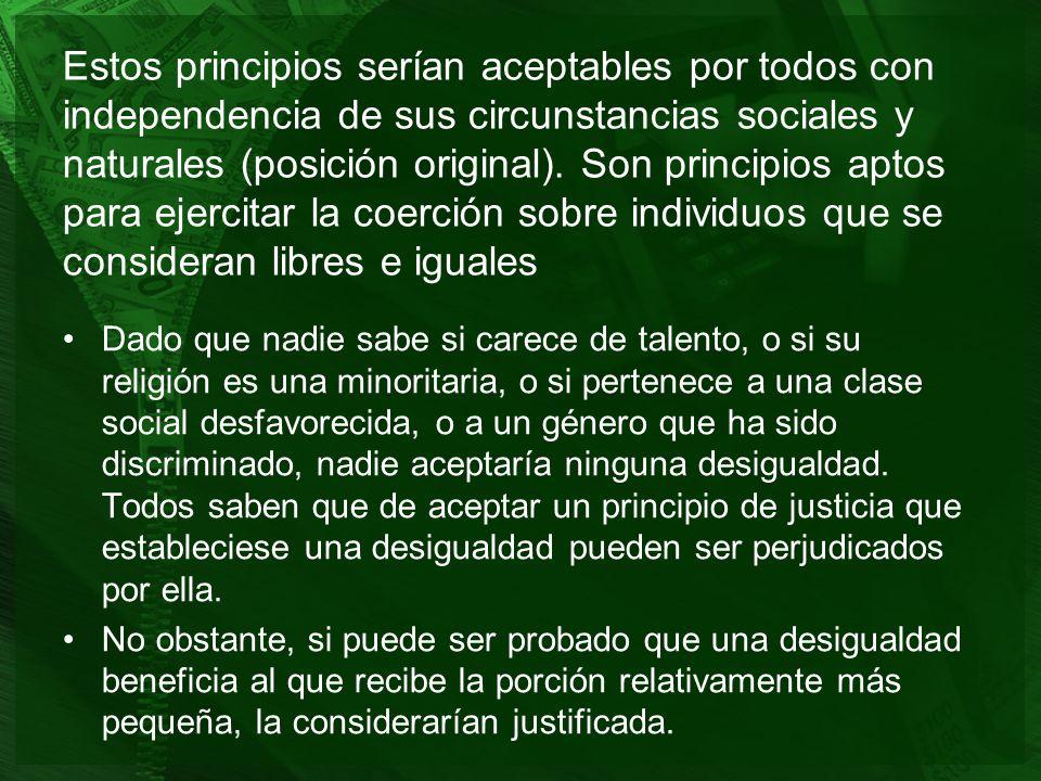 Estos principios serían aceptables por todos con independencia de sus circunstancias sociales y naturales (posición original). Son principios aptos para ejercitar la coerción sobre individuos que se consideran libres e iguales
