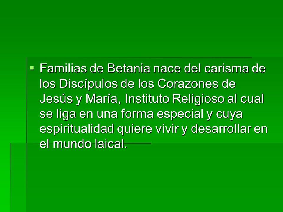 Familias de Betania nace del carisma de los Discípulos de los Corazones de Jesús y María, Instituto Religioso al cual se liga en una forma especial y cuya espiritualidad quiere vivir y desarrollar en el mundo laical.