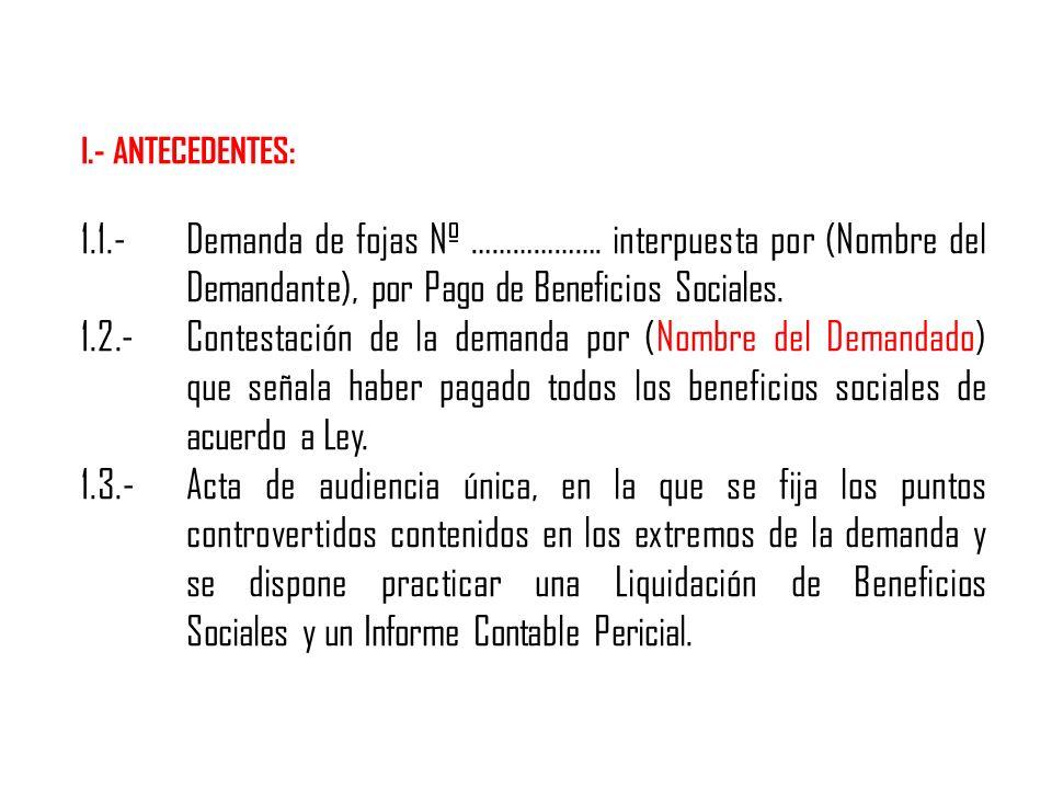I.- ANTECEDENTES: 1.1.- Demanda de fojas Nº ………………. interpuesta por (Nombre del Demandante), por Pago de Beneficios Sociales.