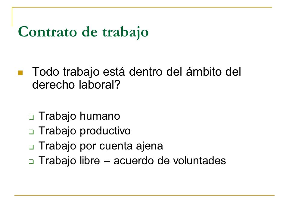 Contrato de trabajo Todo trabajo está dentro del ámbito del derecho laboral Trabajo humano. Trabajo productivo.