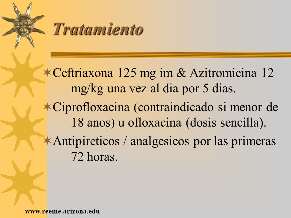 TratamientoCeftriaxona 125 mg im & Azitromicina 12 mg/kg una vez al dia por 5 dias.