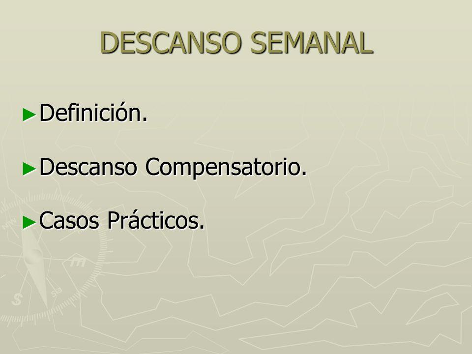 DESCANSO SEMANAL Definición. Descanso Compensatorio. Casos Prácticos.