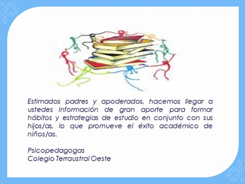 Estimados padres y apoderados, hacemos llegar a ustedes información de gran aporte para formar hábitos y estrategias de estudio en conjunto con sus hijos/as, lo que promueve el éxito académico de niños/as.