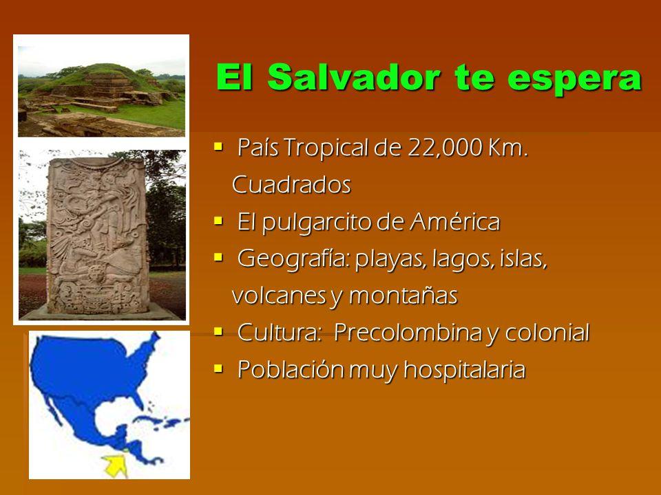 El Salvador te espera País Tropical de 22,000 Km. Cuadrados