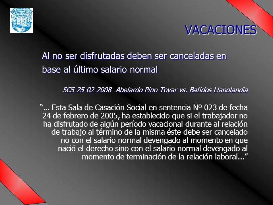 VACACIONES Al no ser disfrutadas deben ser canceladas en base al último salario normal. SCS-25-02-2008 Abelardo Pino Tovar vs. Batidos Llanolandia.