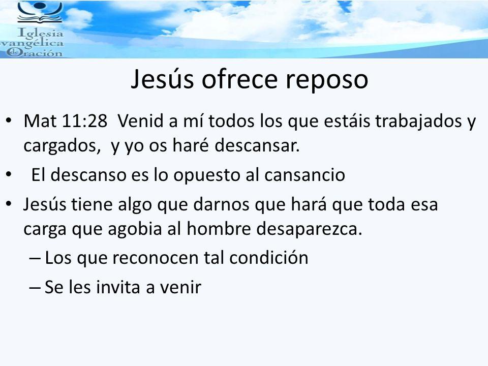 Jesús ofrece reposo Mat 11:28 Venid a mí todos los que estáis trabajados y cargados, y yo os haré descansar.