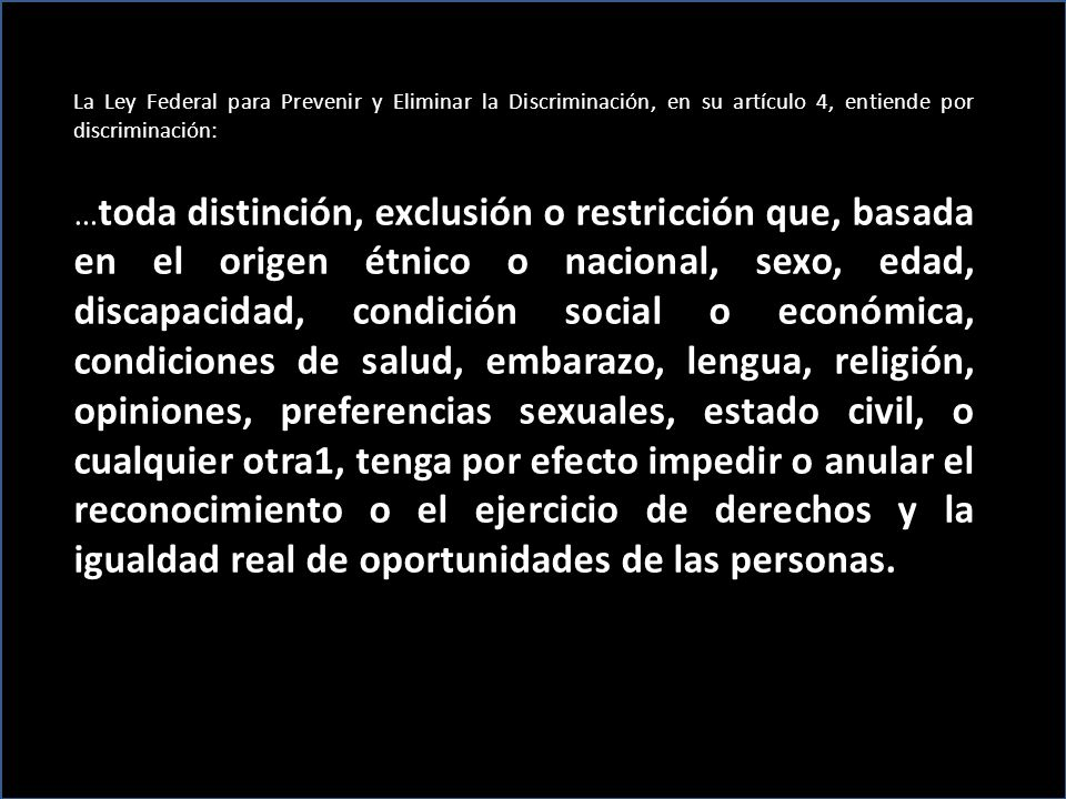 La Ley Federal para Prevenir y Eliminar la Discriminación, en su artículo 4, entiende por discriminación: