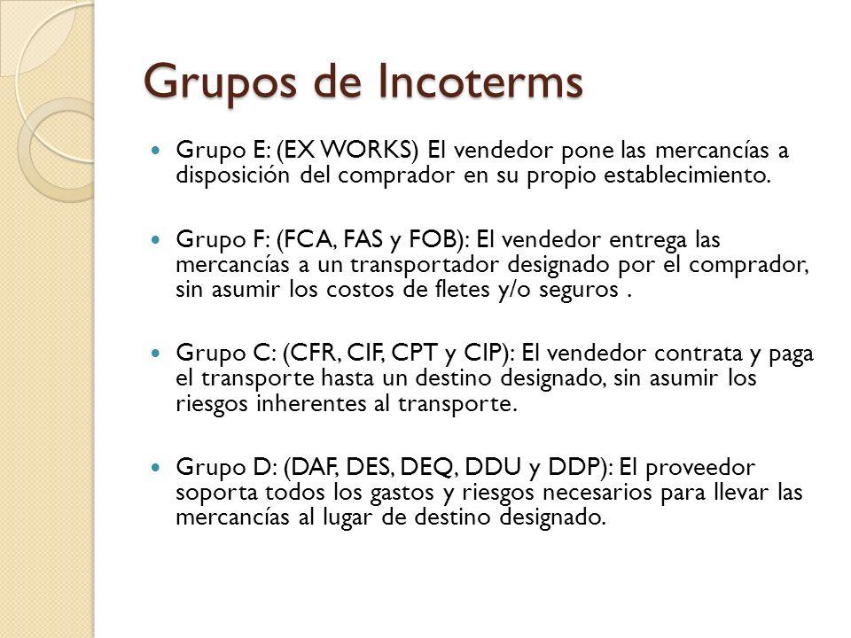 Grupos de Incoterms Grupo E: (EX WORKS) El vendedor pone las mercancías a disposición del comprador en su propio establecimiento.