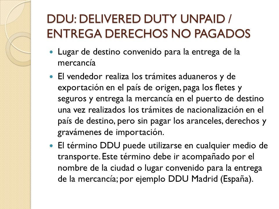 DDU: DELIVERED DUTY UNPAID / ENTREGA DERECHOS NO PAGADOS