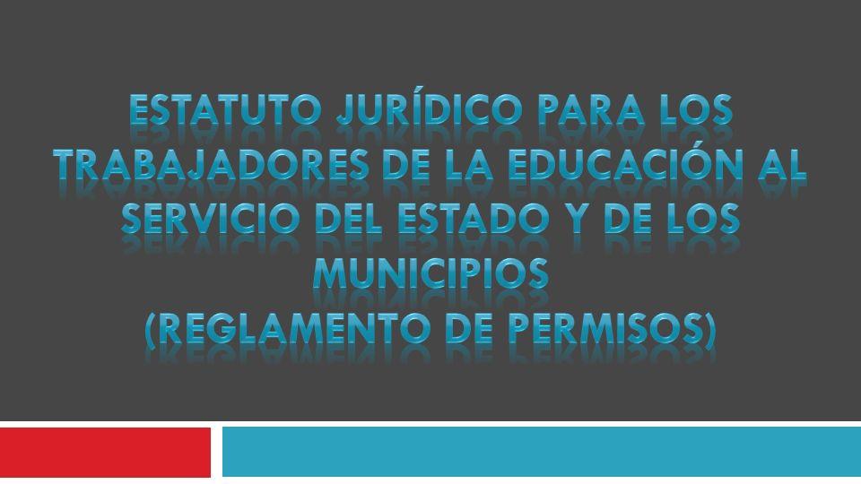 ESTATUTO JURÍDICO PARA LOS TRABAJADORES DE LA EDUCACIÓN AL SERVICIO DEL ESTADO Y DE LOS MUNICIPIOS (Reglamento de permisos)