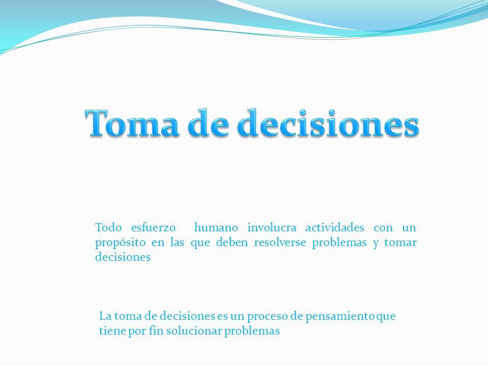 Toma de decisiones Todo esfuerzo humano involucra actividades con un propósito en las que deben resolverse problemas y tomar decisiones.
