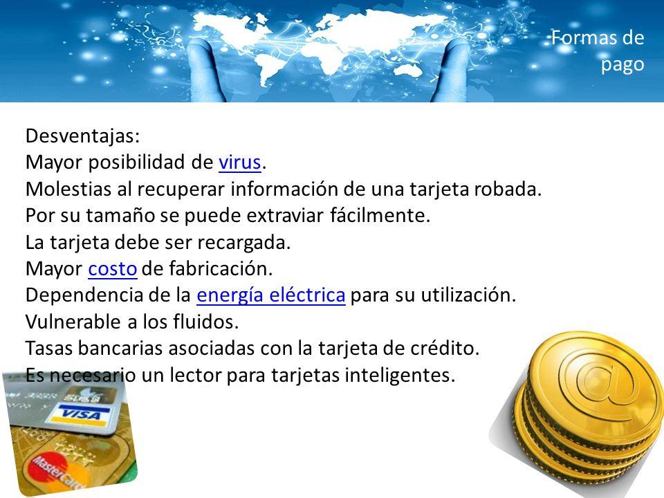 Formas de pago Desventajas: Mayor posibilidad de virus. Molestias al recuperar información de una tarjeta robada.