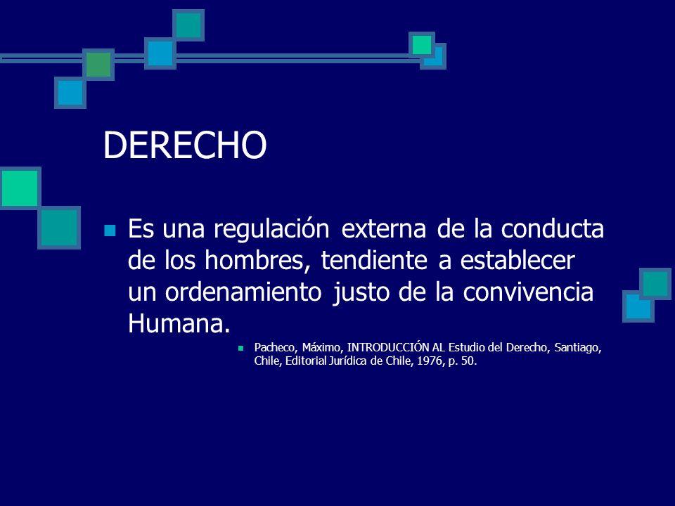 DERECHO Es una regulación externa de la conducta de los hombres, tendiente a establecer un ordenamiento justo de la convivencia Humana.