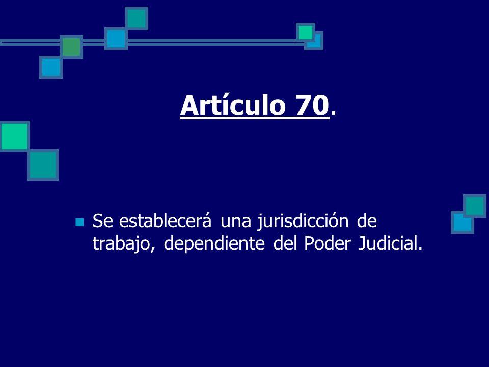 Artículo 70. Se establecerá una jurisdicción de trabajo, dependiente del Poder Judicial.