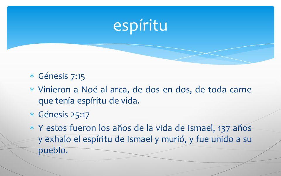 espíritu Génesis 7:15. Vinieron a Noé al arca, de dos en dos, de toda carne que tenía espíritu de vida.