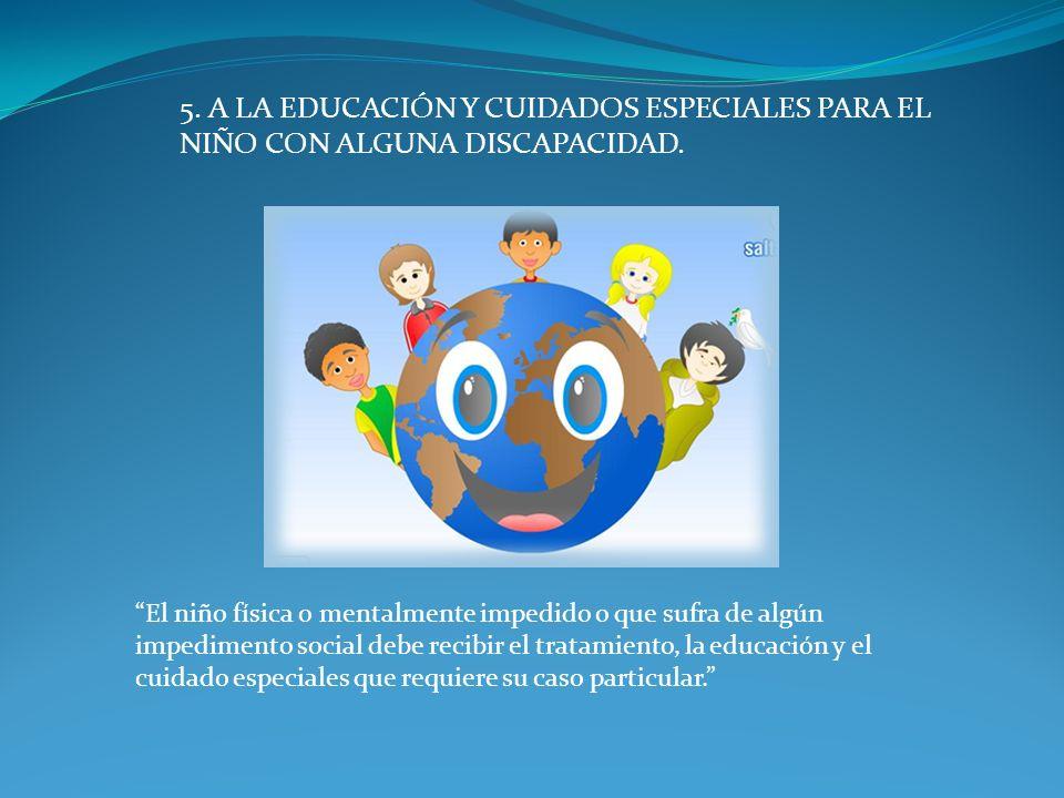 5. A LA EDUCACIÓN Y CUIDADOS ESPECIALES PARA EL NIÑO CON ALGUNA DISCAPACIDAD.