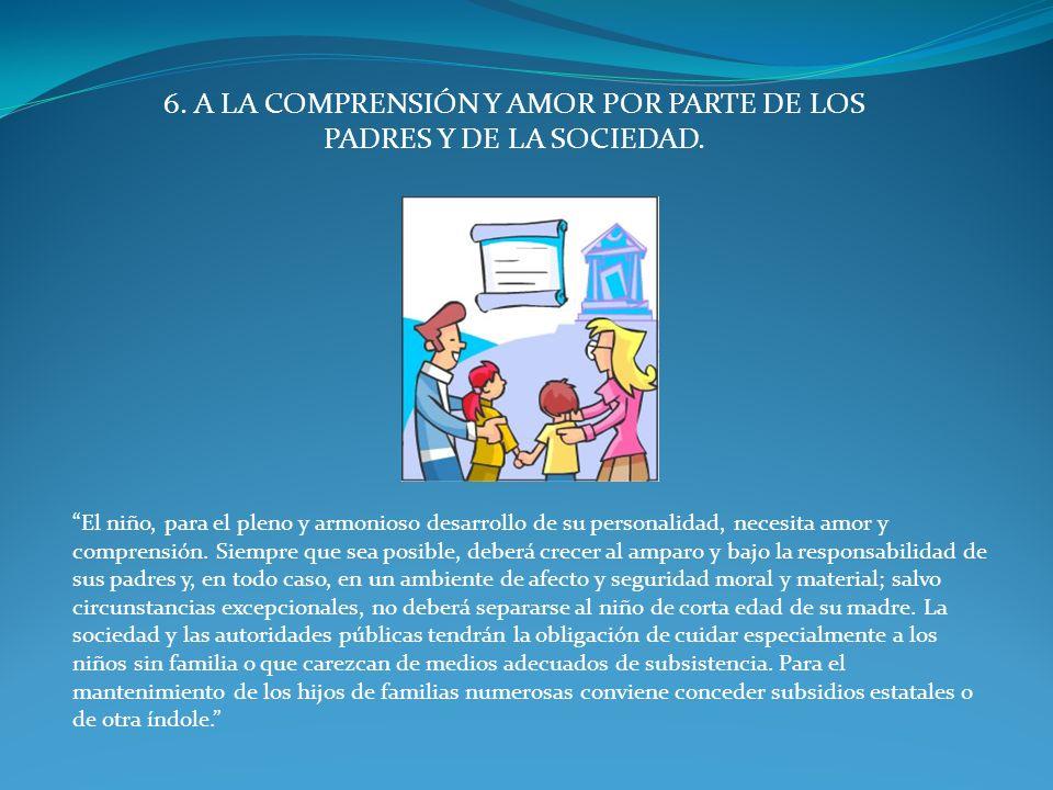 6. A LA COMPRENSIÓN Y AMOR POR PARTE DE LOS PADRES Y DE LA SOCIEDAD.