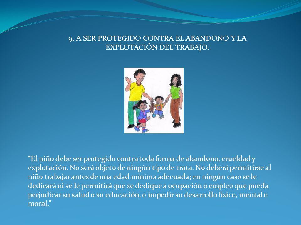 9. A SER PROTEGIDO CONTRA EL ABANDONO Y LA EXPLOTACIÓN DEL TRABAJO.