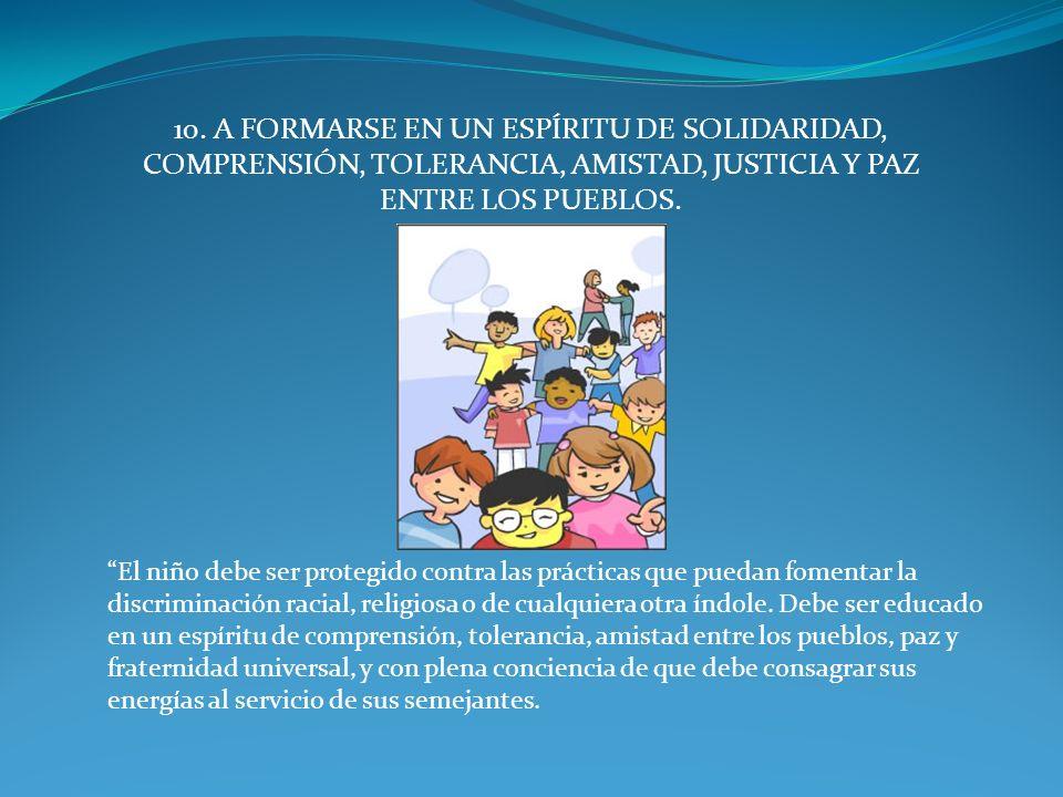10. A FORMARSE EN UN ESPÍRITU DE SOLIDARIDAD, COMPRENSIÓN, TOLERANCIA, AMISTAD, JUSTICIA Y PAZ ENTRE LOS PUEBLOS.