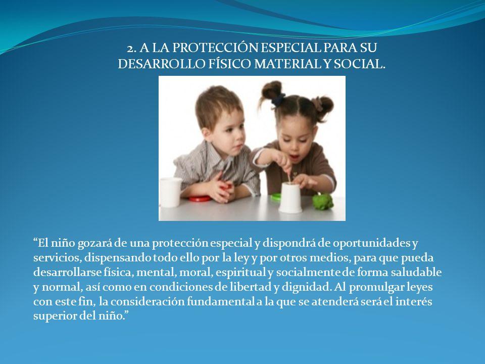 2. A LA PROTECCIÓN ESPECIAL PARA SU DESARROLLO FÍSICO MATERIAL Y SOCIAL.