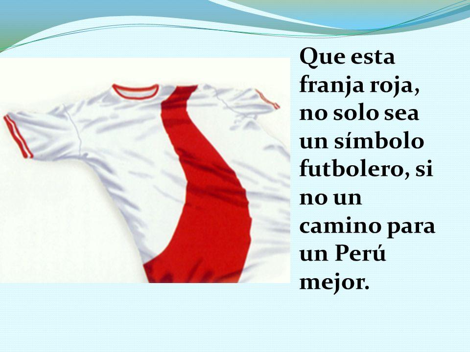 Que esta franja roja, no solo sea un símbolo futbolero, si no un camino para un Perú mejor.