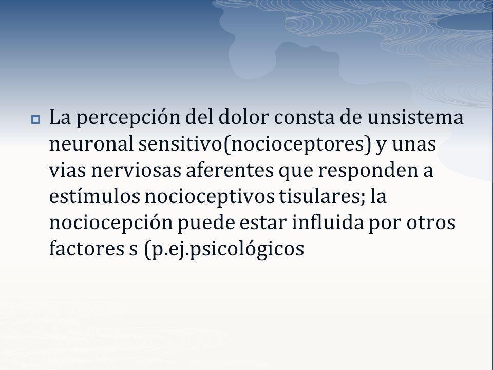 La percepción del dolor consta de unsistema neuronal sensitivo(nocioceptores) y unas vias nerviosas aferentes que responden a estímulos nocioceptivos tisulares; la nociocepción puede estar influida por otros factores s (p.ej.psicológicos