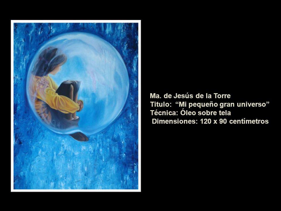 Ma. de Jesús de la Torre Titulo: Mi pequeño gran universo Técnica: Óleo sobre tela.