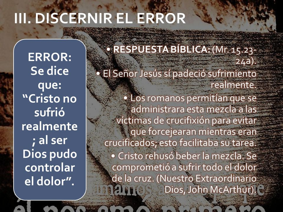 III. DISCERNIR EL ERROR RESPUESTA BÍBLICA: (Mr. 15.23-24a). El Señor Jesús sí padeció sufrimiento realmente.