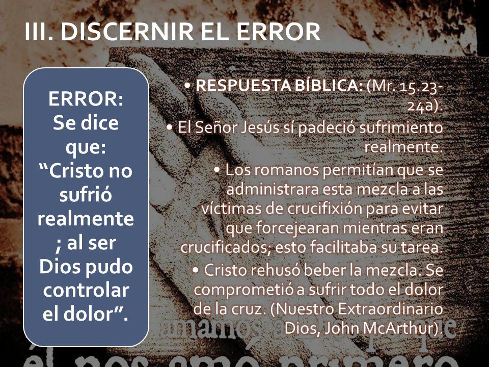 III. DISCERNIR EL ERRORRESPUESTA BÍBLICA: (Mr. 15.23-24a). El Señor Jesús sí padeció sufrimiento realmente.