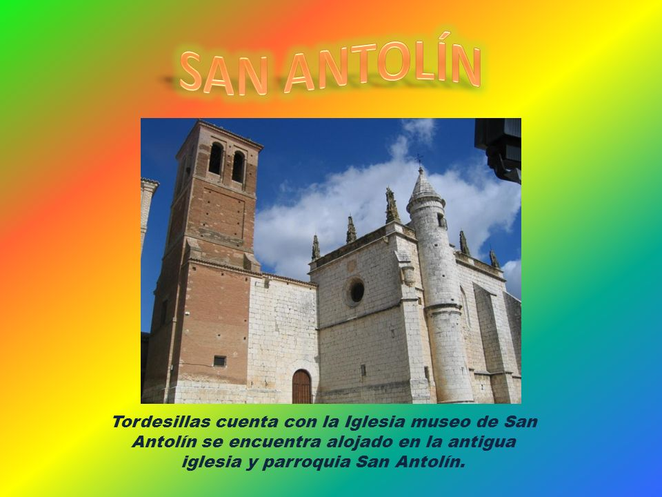 SAN ANTOLÍN Tordesillas cuenta con la Iglesia museo de San Antolín se encuentra alojado en la antigua iglesia y parroquia San Antolín.