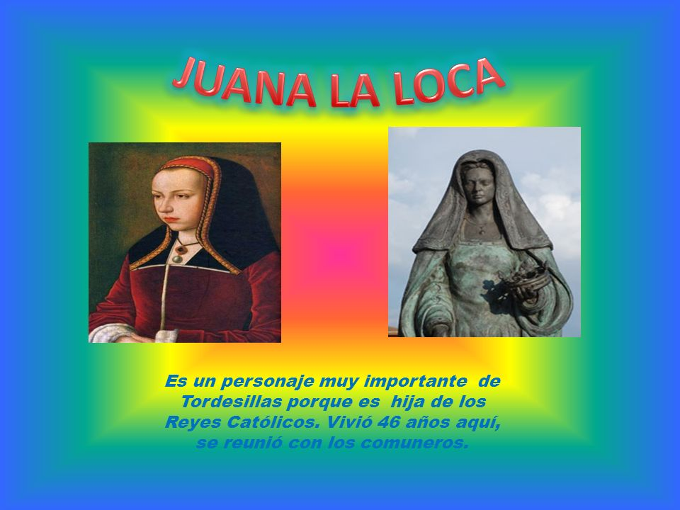 JUANA LA LOCA Es un personaje muy importante de Tordesillas porque es hija de los Reyes Católicos.