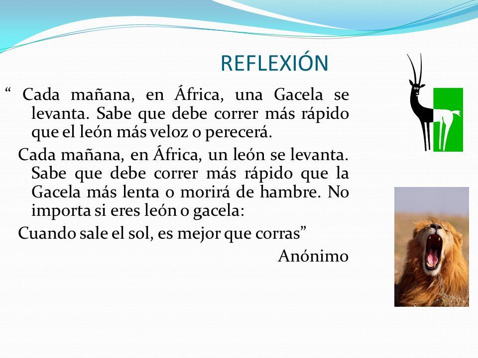 REFLEXIÓN Cada mañana, en África, una Gacela se levanta. Sabe que debe correr más rápido que el león más veloz o perecerá.