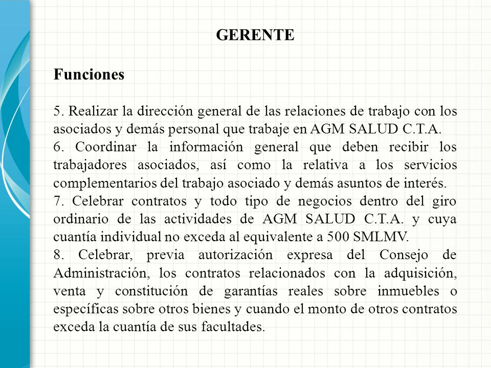 GERENTE Funciones. 5. Realizar la dirección general de las relaciones de trabajo con los asociados y demás personal que trabaje en AGM SALUD C.T.A.