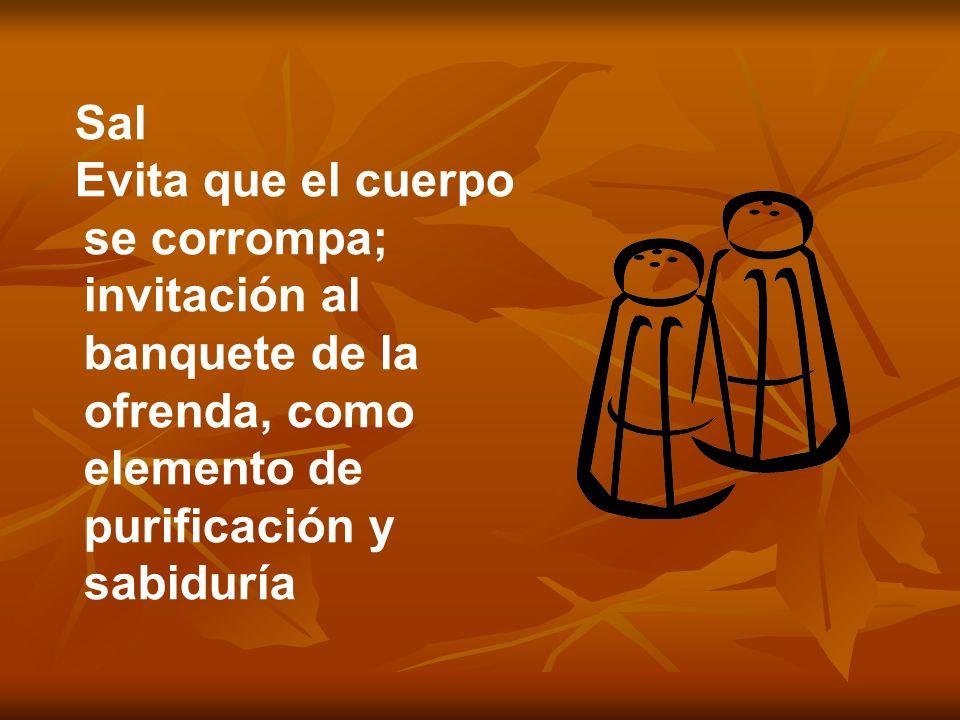 Sal Evita que el cuerpo se corrompa; invitación al banquete de la ofrenda, como elemento de purificación y sabiduría.