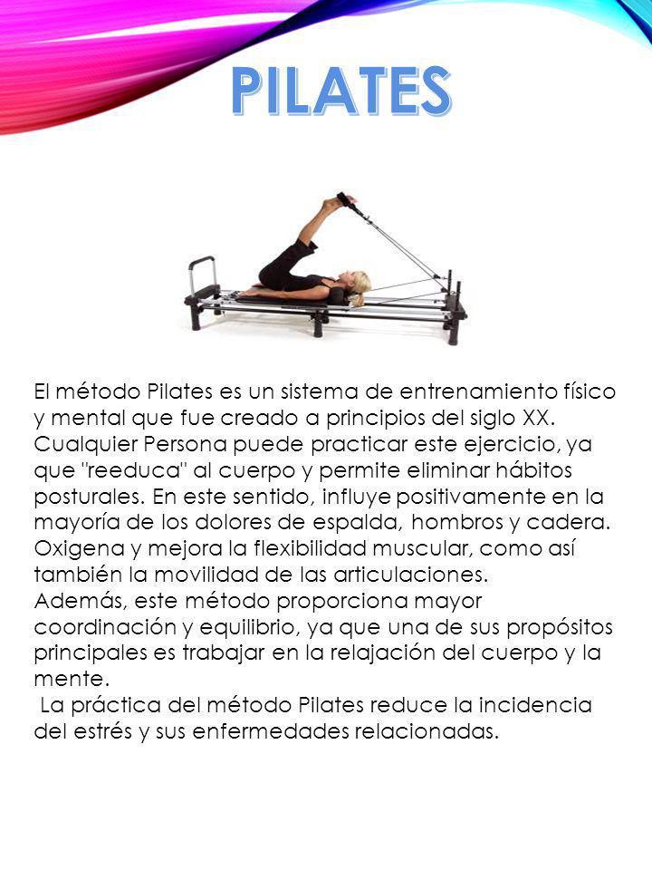 PILATES El método Pilates es un sistema de entrenamiento físico y mental que fue creado a principios del siglo XX.