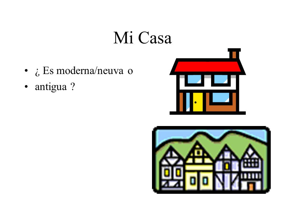 Mi Casa ¿ Es moderna/neuva o antigua