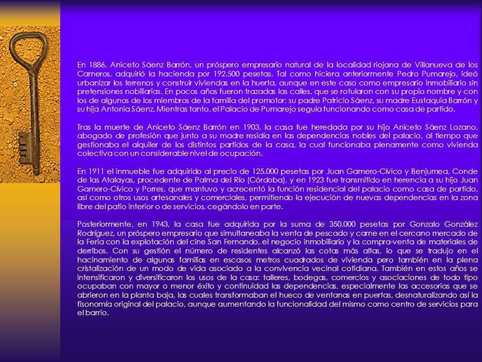 En 1886, Aniceto Sáenz Barrón, un próspero empresario natural de la localidad riojana de Villanueva de los Carneros, adquirió la hacienda por 192.500 pesetas. Tal como hiciera anteriormente Pedro Pumarejo, ideó urbanizar los terrenos y construir viviendas en la huerta, aunque en este caso como empresario inmobiliario sin pretensiones nobiliarias. En pocos años fueron trazadas las calles, que se rotularon con su propio nombre y con los de algunos de los miembros de la familia del promotor: su padre Patricio Sáenz, su madre Eustaquia Barrón y su hija Antonia Sáenz. Mientras tanto, el Palacio de Pumarejo seguía funcionando como casa de partido.