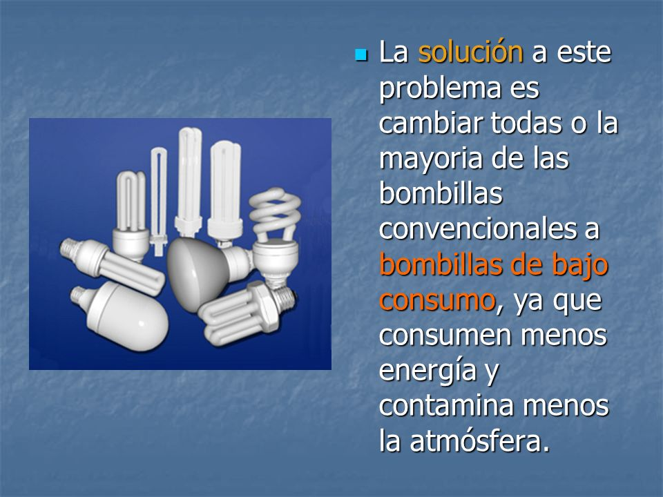 La solución a este problema es cambiar todas o la mayoria de las bombillas convencionales a bombillas de bajo consumo, ya que consumen menos energía y contamina menos la atmósfera.
