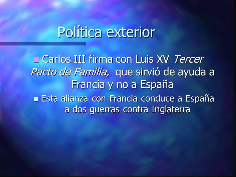 Política exterior Carlos III firma con Luis XV Tercer Pacto de Familia, que sirvió de ayuda a Francia y no a España.