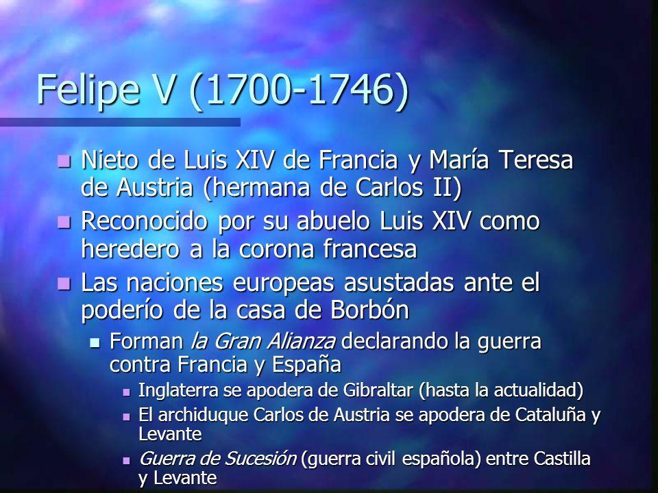 Felipe V (1700-1746) Nieto de Luis XIV de Francia y María Teresa de Austria (hermana de Carlos II)
