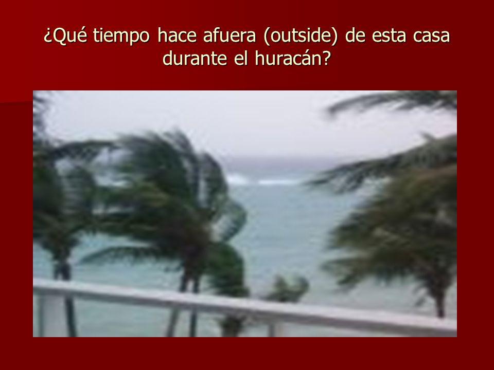 ¿Qué tiempo hace afuera (outside) de esta casa durante el huracán