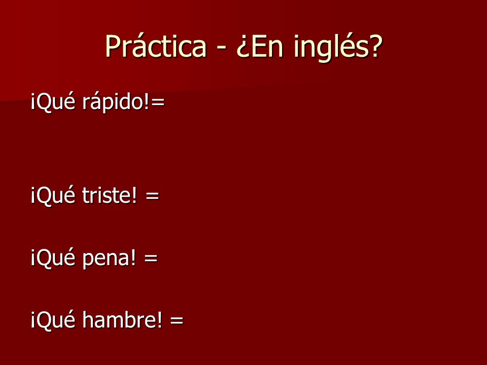 Práctica - ¿En inglés ¡Qué rápido!= ¡Qué triste! = ¡Qué pena! = ¡Qué hambre! =