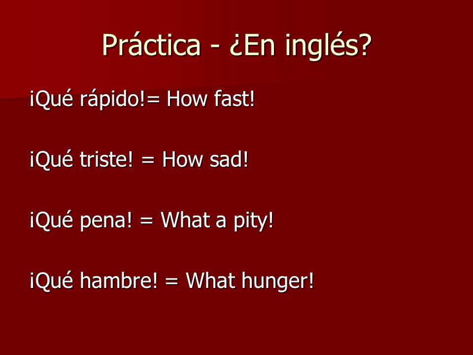 Práctica - ¿En inglés. ¡Qué rápido!= How fast. ¡Qué triste.