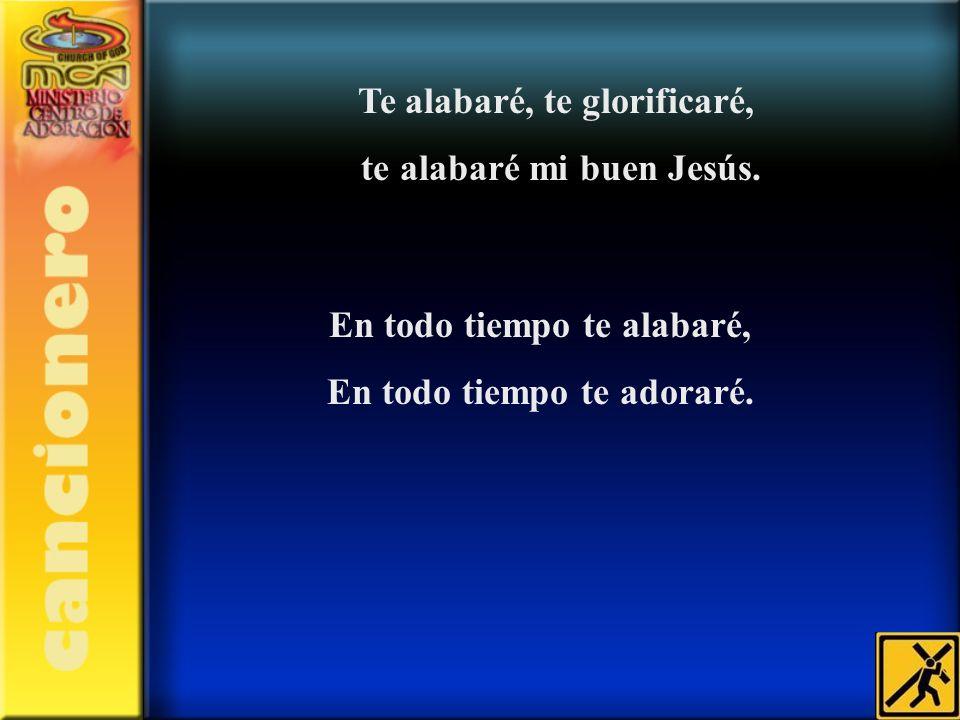 Te alabaré, te glorificaré, te alabaré mi buen Jesús.