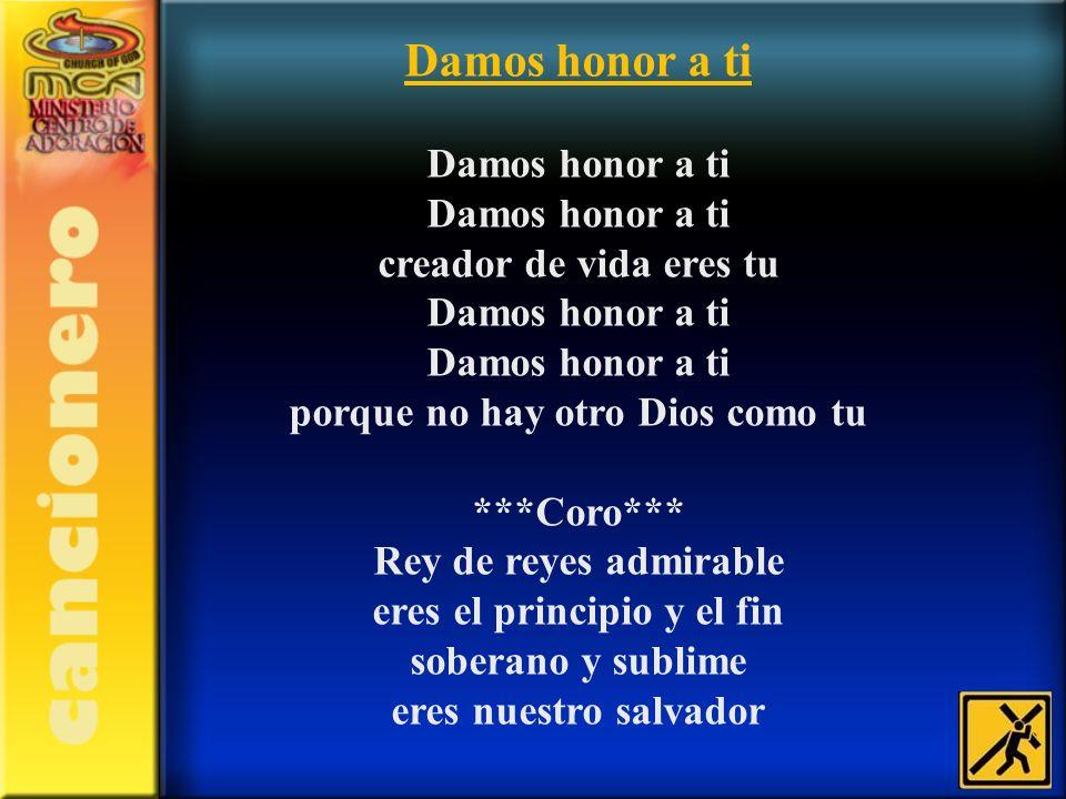 Damos honor a ti Damos honor a ti Damos honor a ti creador de vida eres tu Damos honor a ti Damos honor a ti porque no hay otro Dios como tu.