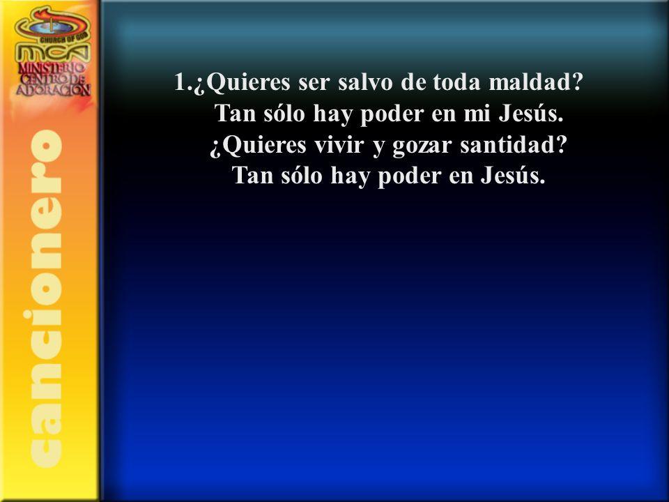 1.¿Quieres ser salvo de toda maldad Tan sólo hay poder en mi Jesús.