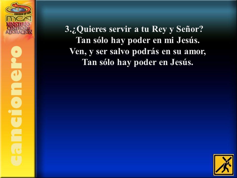 3.¿Quieres servir a tu Rey y Señor Tan sólo hay poder en mi Jesús.