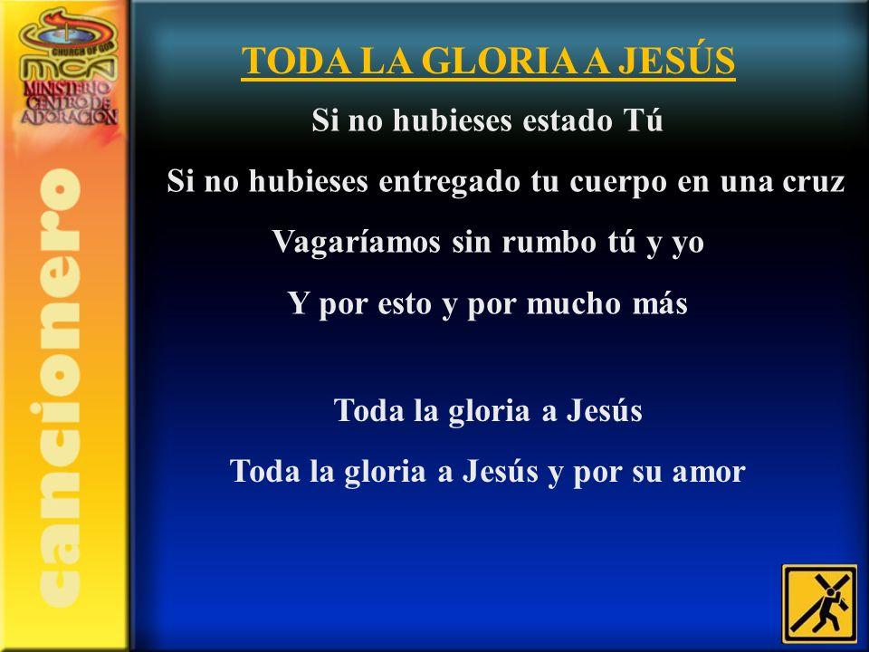 TODA LA GLORIA A JESÚS Si no hubieses estado Tú