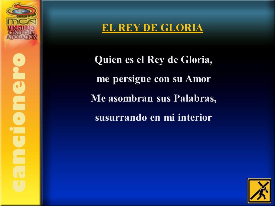 Quien es el Rey de Gloria, me persigue con su Amor