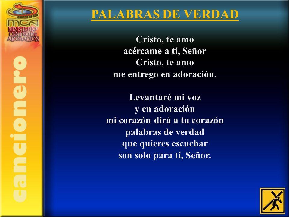 PALABRAS DE VERDAD Cristo, te amo acércame a ti, Señor Cristo, te amo me entrego en adoración.